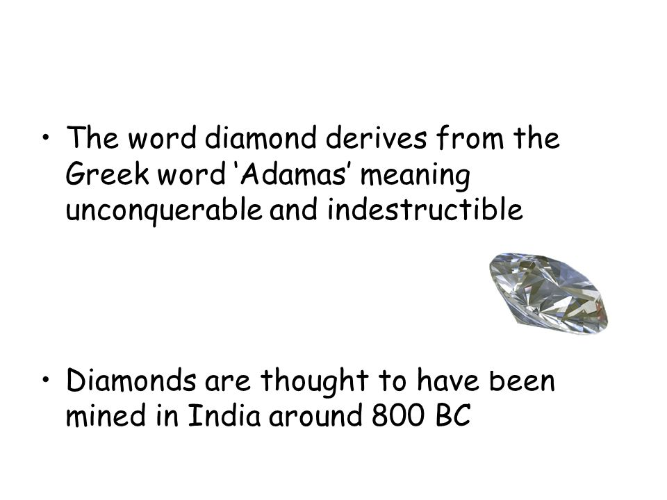 The word diamond derives from the Greek word 'Adamas' meaning unconquerable and indestructible Diamonds are thought to have been mined in India around