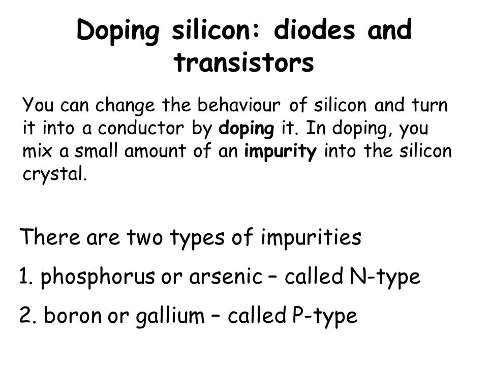 Doping silicon: diodes and transistors You can change the behaviour of silicon and turn it into a conductor by doping it. In doping, you mix a small a