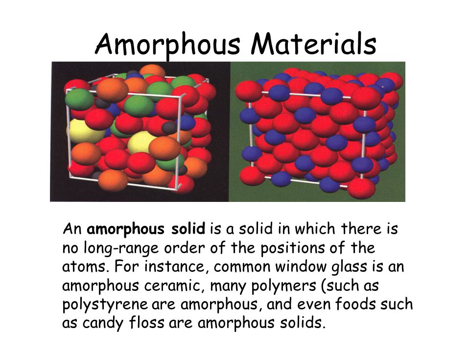 Amorphous Materials An amorphous solid is a solid in which there is no long-range order of the positions of the atoms. For instance, common window gla