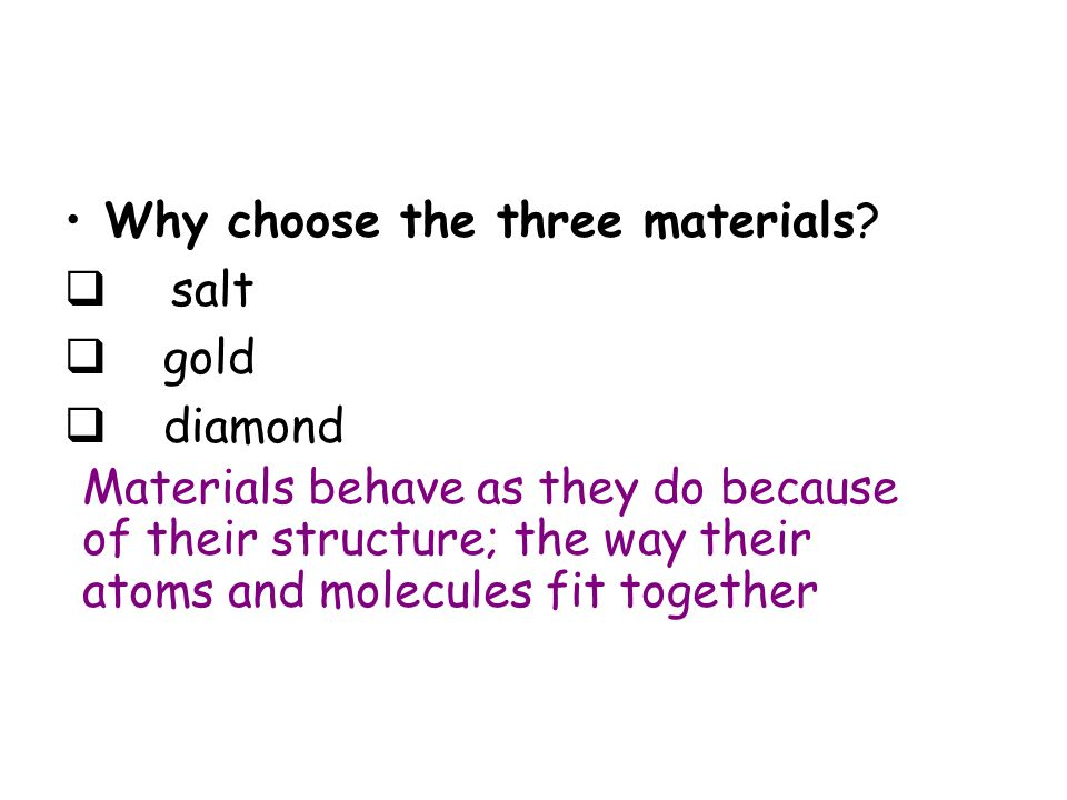 Properties of Materials We have known many of the properties of materials for thousands of years  Diamonds are crystalline, they have a high melting point, they are insoluble and they do not conduct electricity *  Metals are shiny, they have a high melting point, they are malleable, ductile, they are insoluble and they conduct electricity*  Salt is crystalline, it is soluble in water, it has a high melting point and it conducts electricity in solution* * All later discoveries