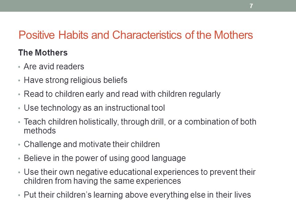 Positive Habits and Characteristics of the Mothers The Mothers Are avid readers Have strong religious beliefs Read to children early and read with children regularly Use technology as an instructional tool Teach children holistically, through drill, or a combination of both methods Challenge and motivate their children Believe in the power of using good language Use their own negative educational experiences to prevent their children from having the same experiences Put their children's learning above everything else in their lives 7
