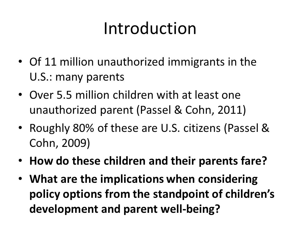 Introduction Of 11 million unauthorized immigrants in the U.S.: many parents Over 5.5 million children with at least one unauthorized parent (Passel & Cohn, 2011) Roughly 80% of these are U.S.