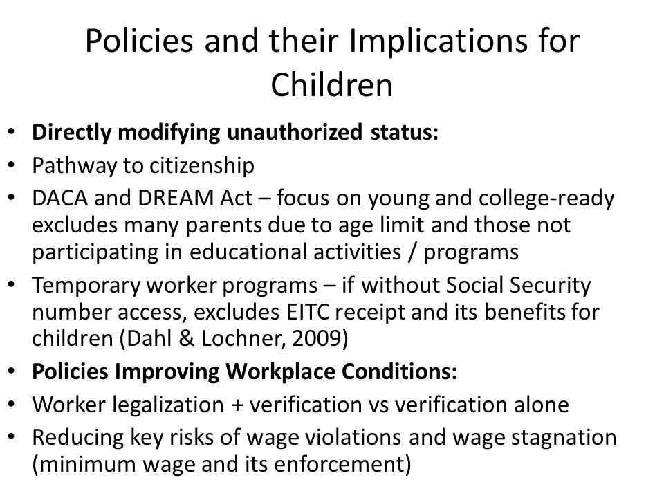Policies and their Implications for Children Directly modifying unauthorized status: Pathway to citizenship DACA and DREAM Act – focus on young and college-ready excludes many parents due to age limit and those not participating in educational activities / programs Temporary worker programs – if without Social Security number access, excludes EITC receipt and its benefits for children (Dahl & Lochner, 2009) Policies Improving Workplace Conditions: Worker legalization + verification vs verification alone Reducing key risks of wage violations and wage stagnation (minimum wage and its enforcement)