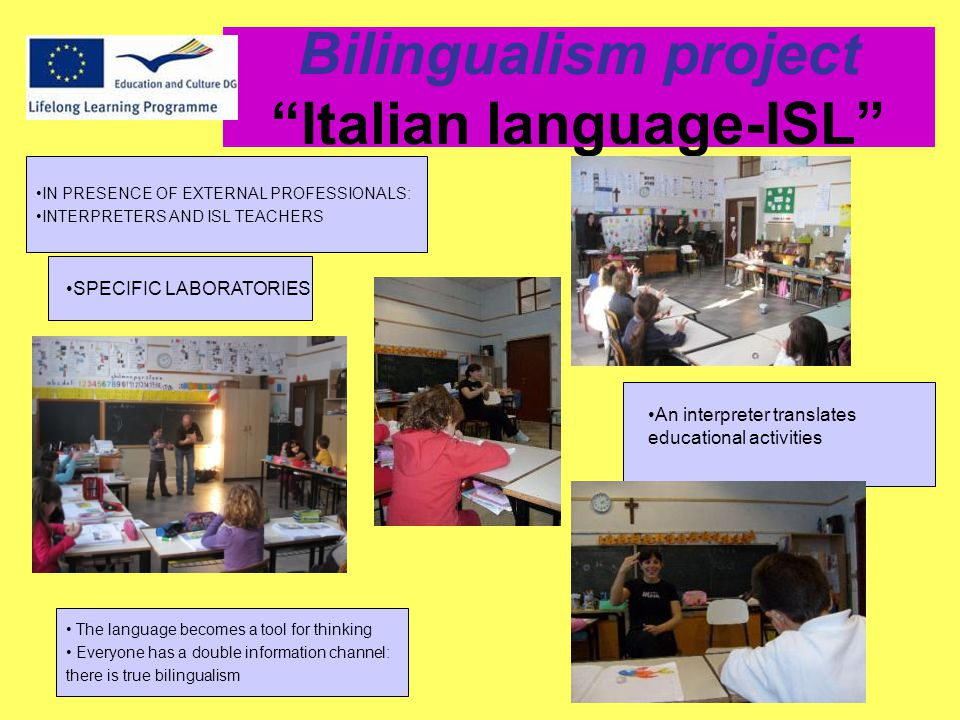 Bilingualism project Italian language-ISL IN PRESENCE OF EXTERNAL PROFESSIONALS: INTERPRETERS AND ISL TEACHERS An interpreter translates educational activities SPECIFIC LABORATORIES The language becomes a tool for thinking Everyone has a double information channel: there is true bilingualism
