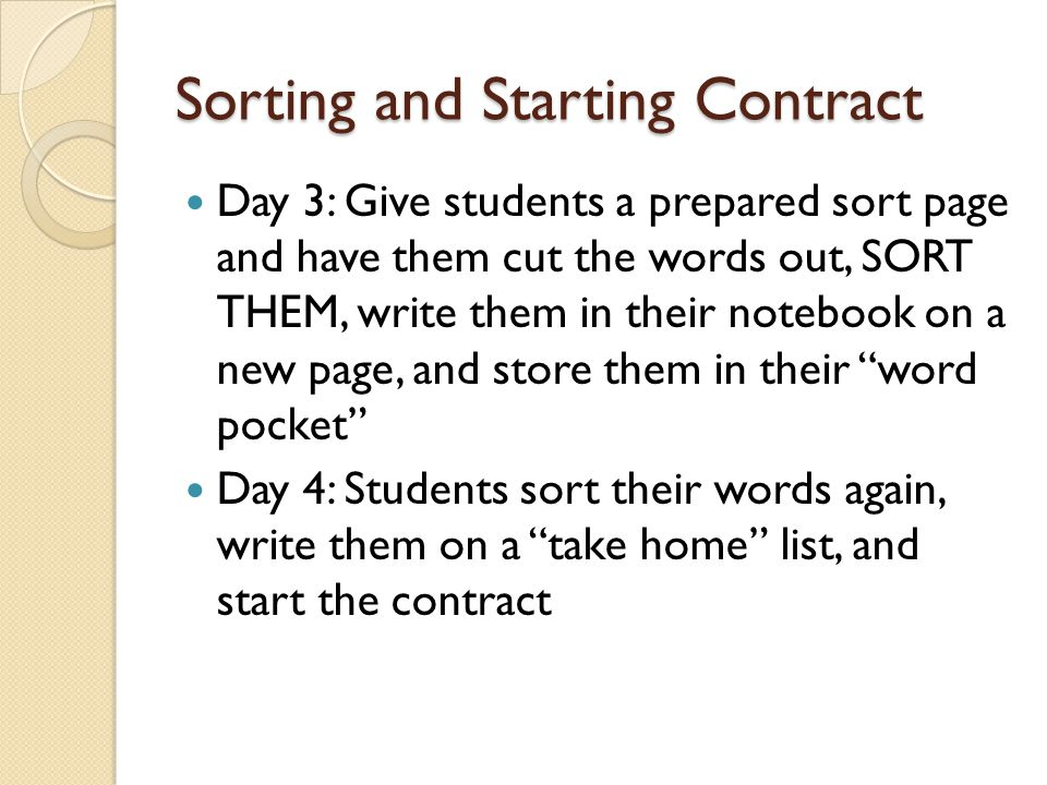 Sorting and Starting Contract Day 3: Give students a prepared sort page and have them cut the words out, SORT THEM, write them in their notebook on a new page, and store them in their word pocket Day 4: Students sort their words again, write them on a take home list, and start the contract