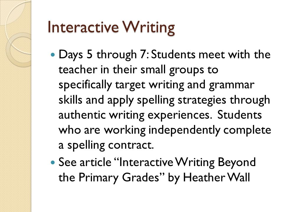 Interactive Writing Days 5 through 7: Students meet with the teacher in their small groups to specifically target writing and grammar skills and apply spelling strategies through authentic writing experiences.