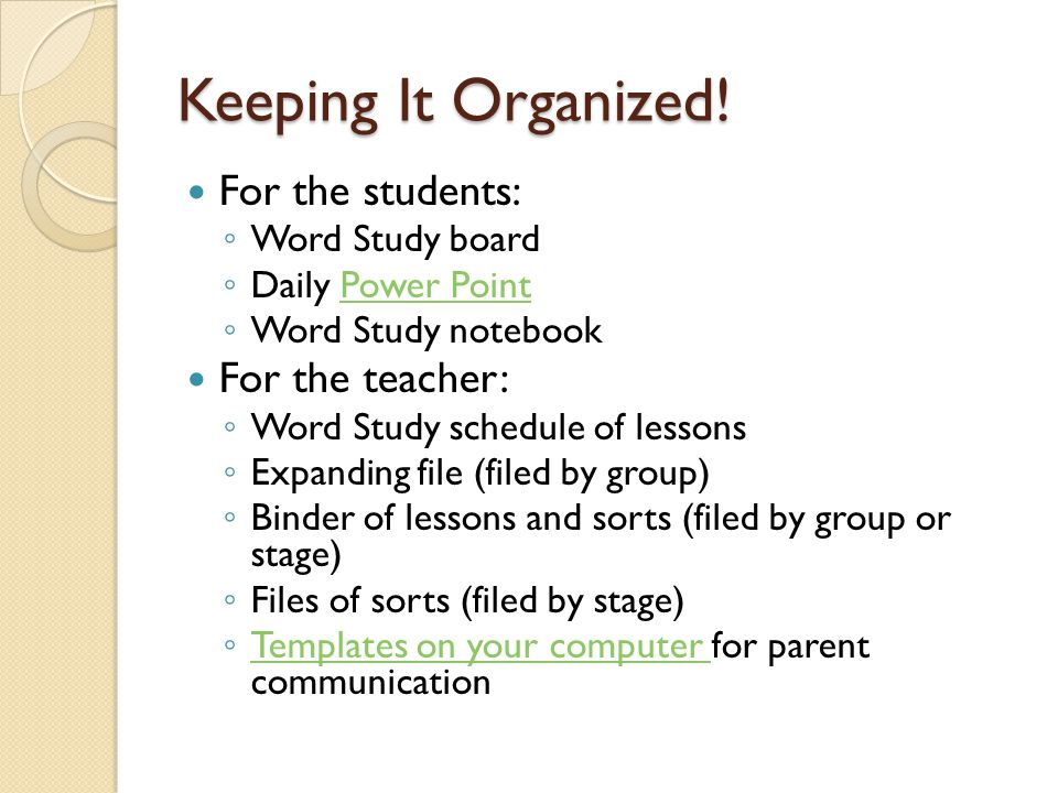 Keeping It Organized! For the students: ◦ Word Study board ◦ Daily Power PointPower Point ◦ Word Study notebook For the teacher: ◦ Word Study schedule