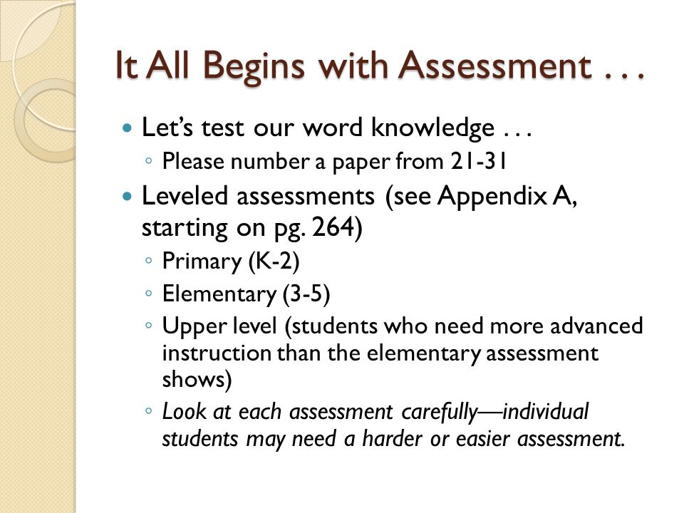 It All Begins with Assessment... Let's test our word knowledge... ◦ Please number a paper from 21-31 Leveled assessments (see Appendix A, starting on
