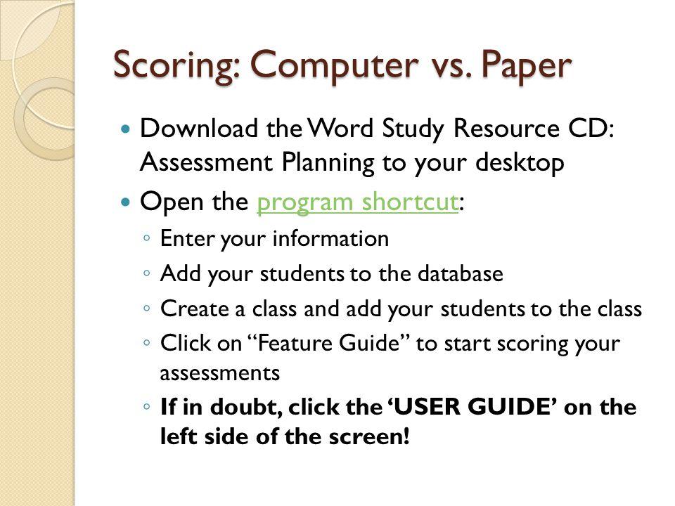 Scoring: Computer vs. Paper Download the Word Study Resource CD: Assessment Planning to your desktop Open the program shortcut:program shortcut ◦ Ente