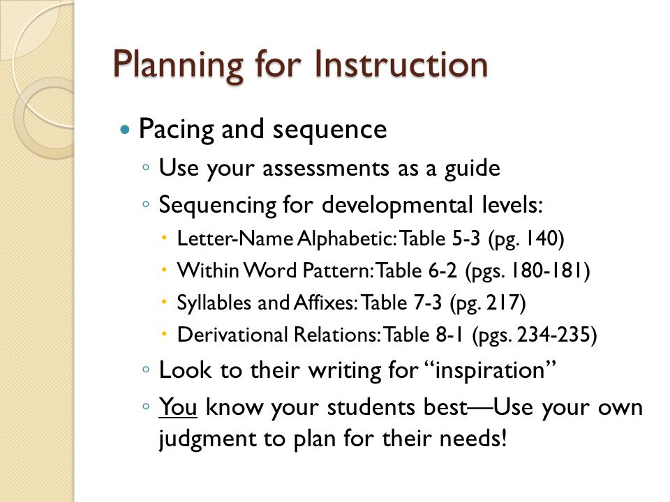 Planning for Instruction Pacing and sequence ◦ Use your assessments as a guide ◦ Sequencing for developmental levels:  Letter-Name Alphabetic: Table 5-3 (pg.