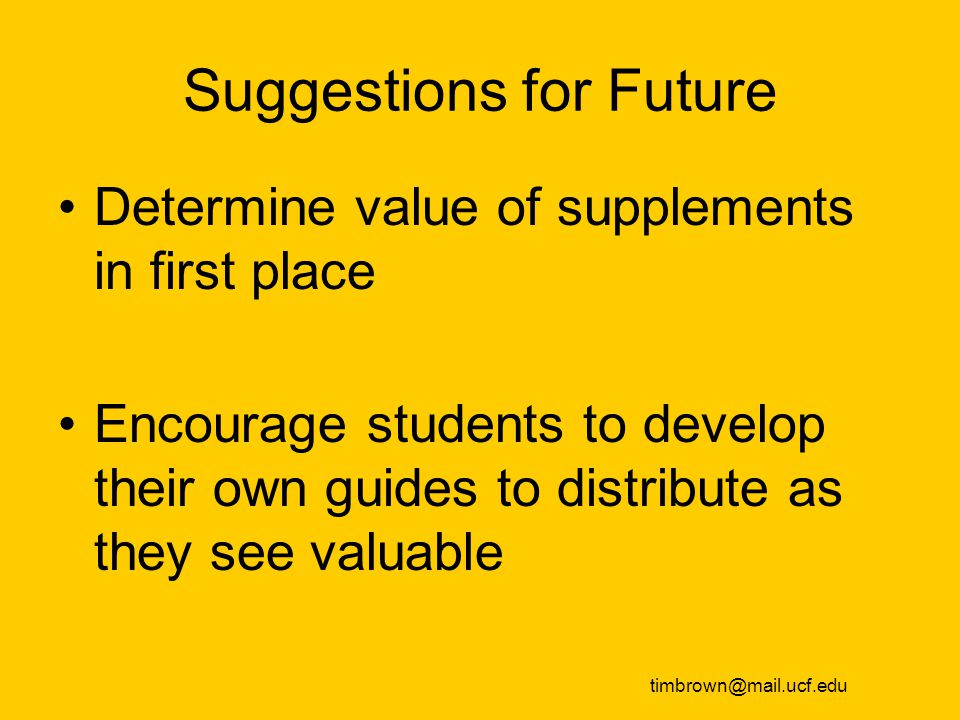 Suggestions for Future Determine value of supplements in first place Encourage students to develop their own guides to distribute as they see valuable timbrown@mail.ucf.edu