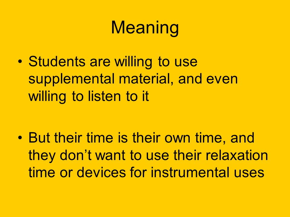Meaning Students are willing to use supplemental material, and even willing to listen to it But their time is their own time, and they don't want to use their relaxation time or devices for instrumental uses