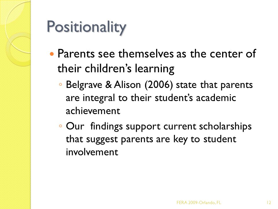 Positionality Parents see themselves as the center of their children's learning ◦ Belgrave & Alison (2006) state that parents are integral to their student's academic achievement ◦ Our findings support current scholarships that suggest parents are key to student involvement 12FERA 2009-Orlando, FL