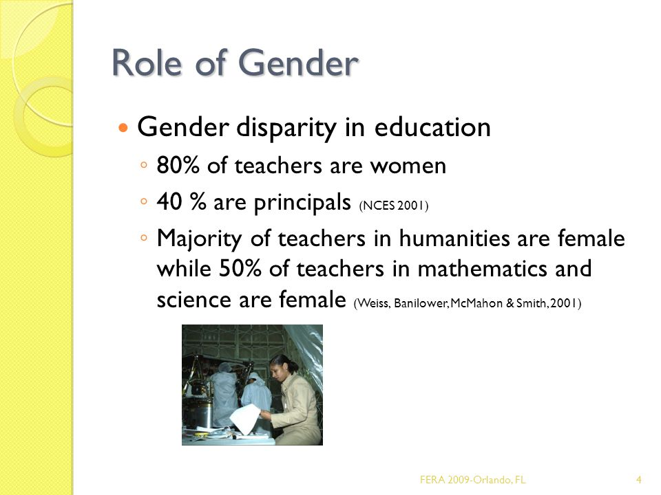Role of Gender Gender disparity in education ◦ 80% of teachers are women ◦ 40 % are principals (NCES 2001) ◦ Majority of teachers in humanities are female while 50% of teachers in mathematics and science are female (Weiss, Banilower, McMahon & Smith, 2001) 4FERA 2009-Orlando, FL