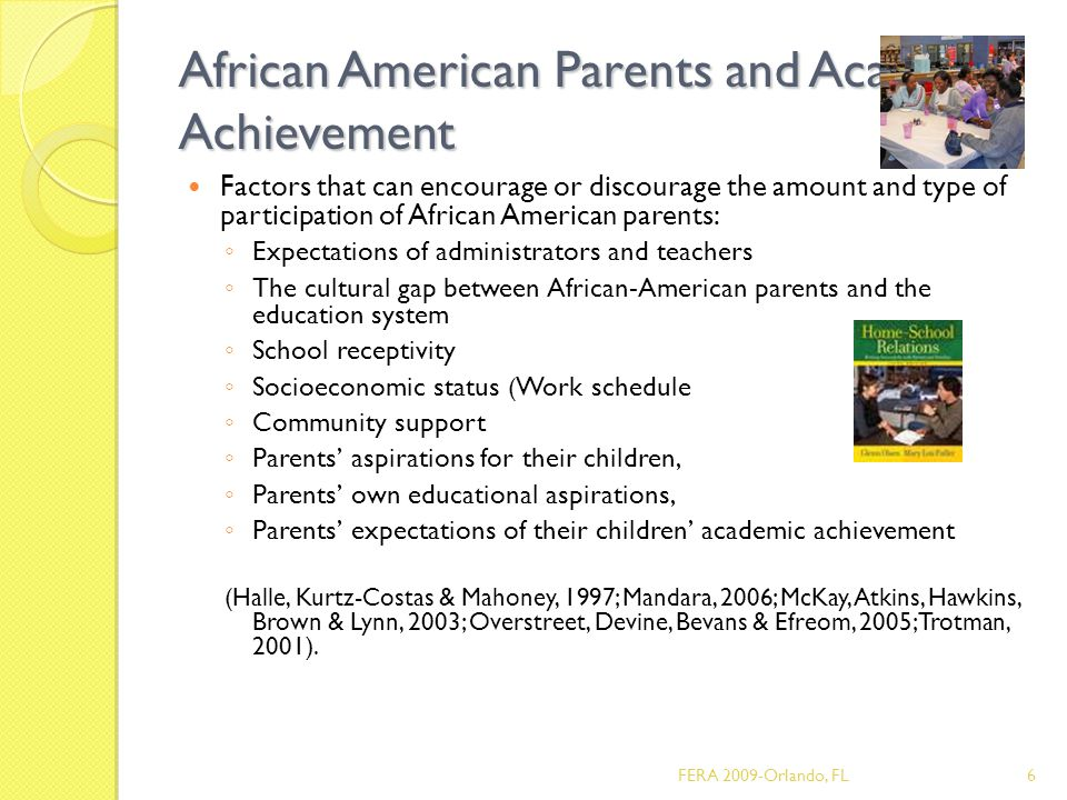African American Parents and Academic Achievement Factors that can encourage or discourage the amount and type of participation of African American parents: ◦ Expectations of administrators and teachers ◦ The cultural gap between African-American parents and the education system ◦ School receptivity ◦ Socioeconomic status ( Work schedule ◦ Community support ◦ Parents' aspirations for their children, ◦ Parents' own educational aspirations, ◦ Parents' expectations of their children' academic achievement (Halle, Kurtz-Costas & Mahoney, 1997; Mandara, 2006; McKay, Atkins, Hawkins, Brown & Lynn, 2003; Overstreet, Devine, Bevans & Efreom, 2005; Trotman, 2001).
