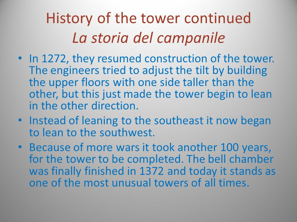History of the tower continued La storia del campanile In 1272, they resumed construction of the tower. The engineers tried to adjust the tilt by buil