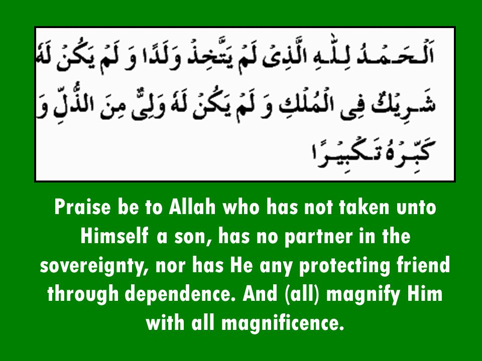 Praise be to Allah who has not taken unto Himself a son, has no partner in the sovereignty, nor has He any protecting friend through dependence. And (