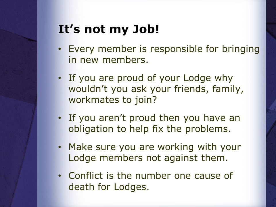 It's not my Job! Every member is responsible for bringing in new members. If you are proud of your Lodge why wouldn't you ask your friends, family, wo