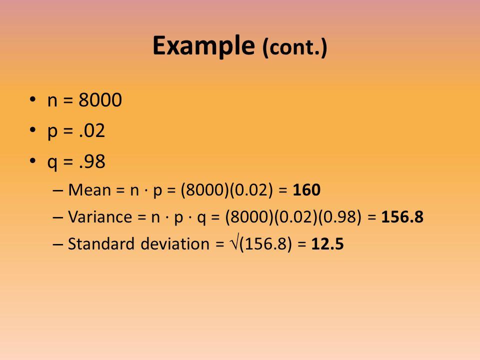Example (cont.) n = 8000 p =.02 q =.98 – Mean = n ∙ p = (8000)(0.02) = 160 – Variance = n ∙ p ∙ q = (8000)(0.02)(0.98) = 156.8 – Standard deviation = √ (156.8) = 12.5