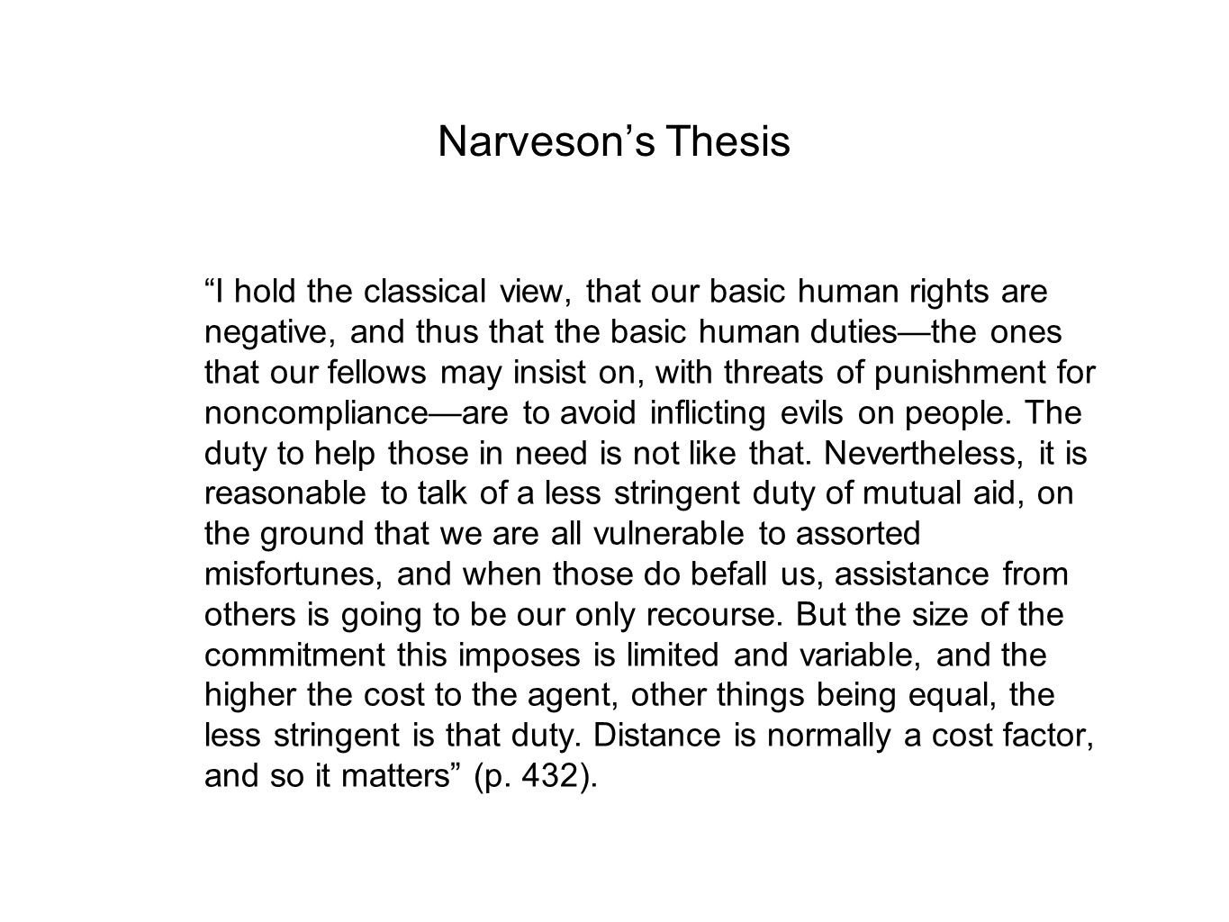 Narveson's Thesis I hold the classical view, that our basic human rights are negative, and thus that the basic human duties—the ones that our fellows may insist on, with threats of punishment for noncompliance—are to avoid inflicting evils on people.