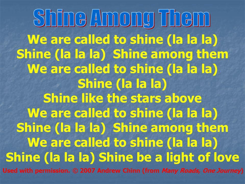 We are called to shine (la la la) Shine (la la la) Shine among them We are called to shine (la la la) Shine (la la la) Shine like the stars above We a