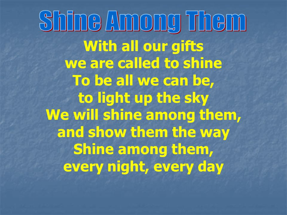 With all our gifts we are called to shine To be all we can be, to light up the sky We will shine among them, and show them the way Shine among them, e