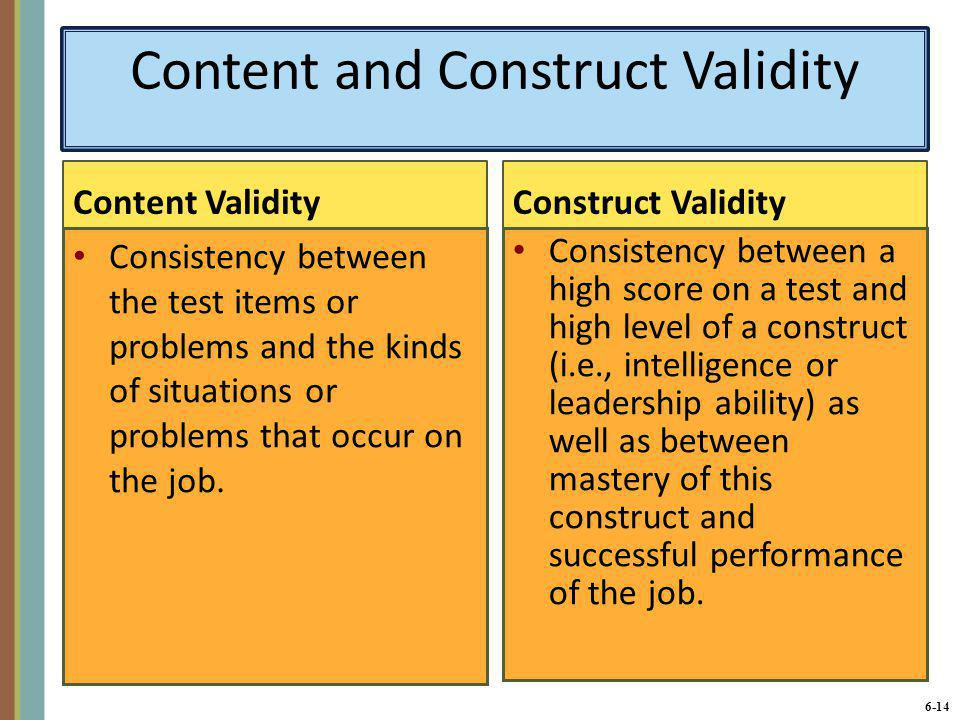 6-14 Content and Construct Validity Content Validity Consistency between the test items or problems and the kinds of situations or problems that occur