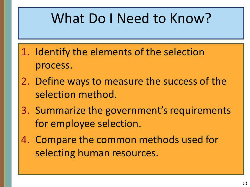 6-2 What Do I Need to Know? 1.Identify the elements of the selection process. 2.Define ways to measure the success of the selection method. 3.Summariz
