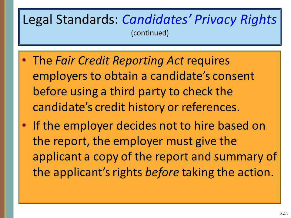 6-23 Legal Standards: Candidates' Privacy Rights (continued) The Fair Credit Reporting Act requires employers to obtain a candidate's consent before u