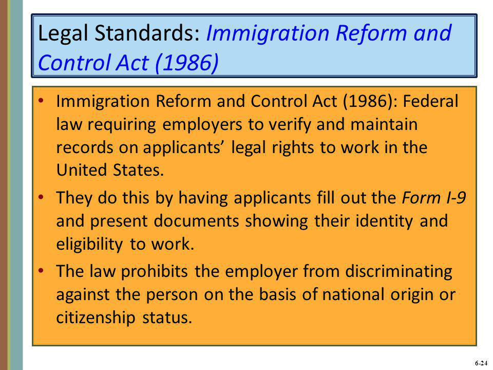 6-24 Legal Standards: Immigration Reform and Control Act (1986) Immigration Reform and Control Act (1986): Federal law requiring employers to verify a