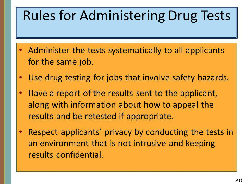 6-32 Rules for Administering Drug Tests Administer the tests systematically to all applicants for the same job. Use drug testing for jobs that involve