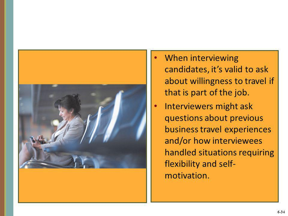 6-34 When interviewing candidates, it's valid to ask about willingness to travel if that is part of the job. Interviewers might ask questions about pr