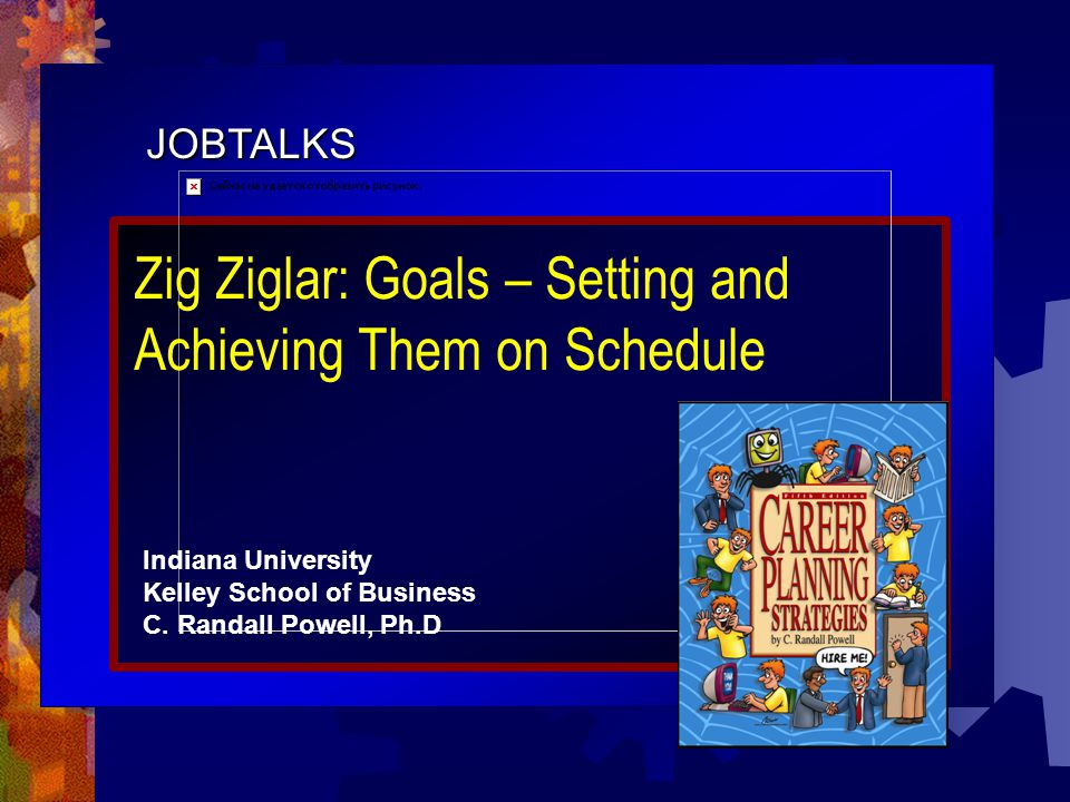JOBTALKS Zig Ziglar: Goals – Setting and Achieving Them on Schedule Indiana University Kelley School of Business C.