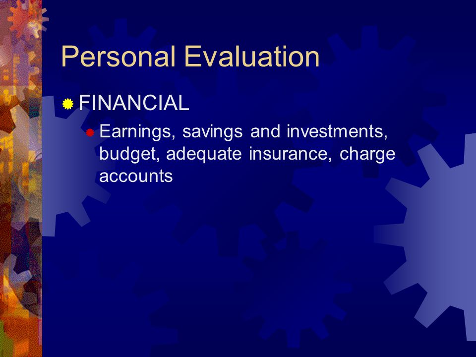 Personal Evaluation  FINANCIAL  Earnings, savings and investments, budget, adequate insurance, charge accounts