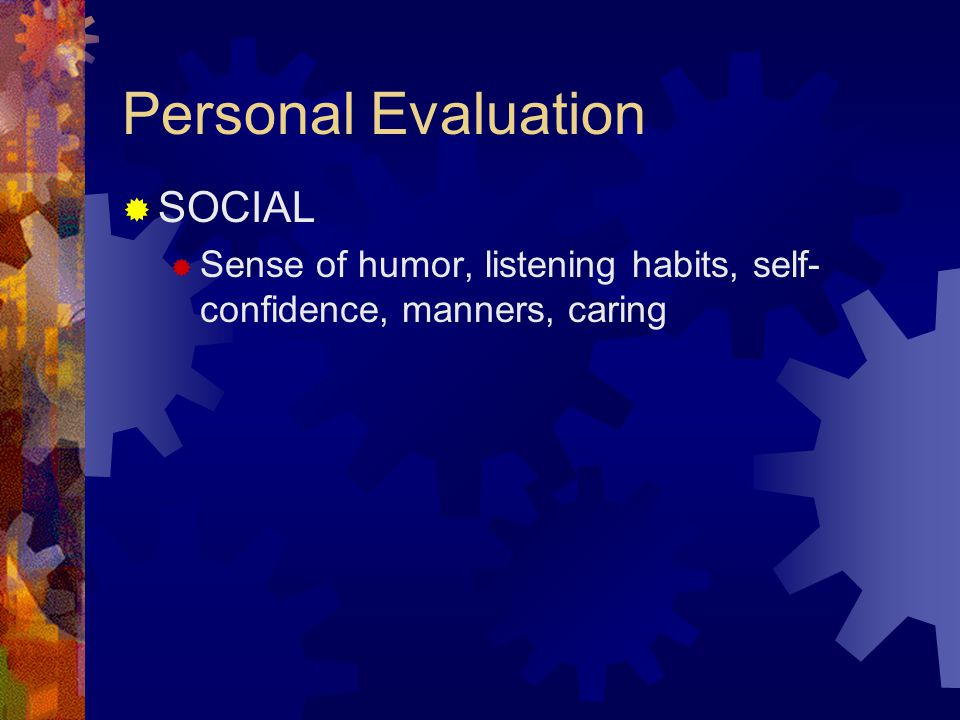 Personal Evaluation  SOCIAL  Sense of humor, listening habits, self- confidence, manners, caring