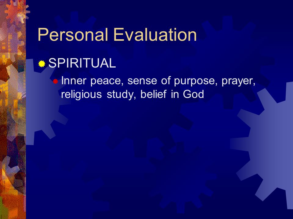 Personal Evaluation  SPIRITUAL  Inner peace, sense of purpose, prayer, religious study, belief in God