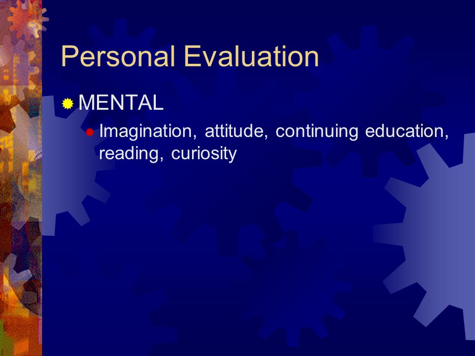 Personal Evaluation  MENTAL  Imagination, attitude, continuing education, reading, curiosity