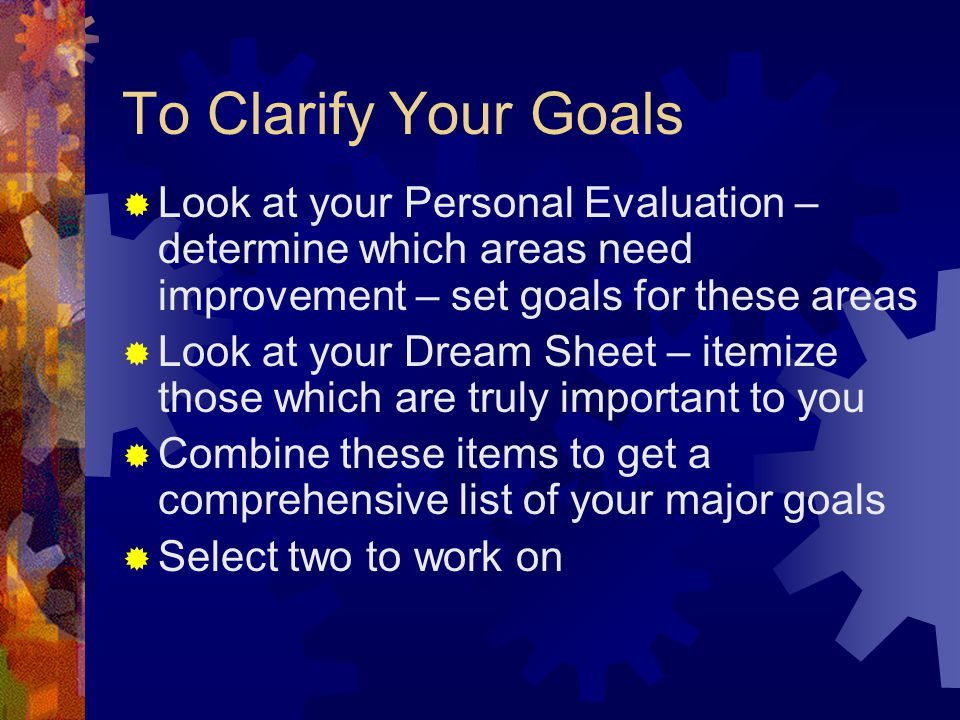 To Clarify Your Goals  Look at your Personal Evaluation – determine which areas need improvement – set goals for these areas  Look at your Dream Sheet – itemize those which are truly important to you  Combine these items to get a comprehensive list of your major goals  Select two to work on