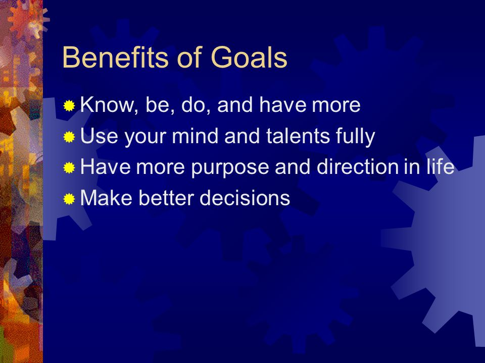 Benefits of Goals  Know, be, do, and have more  Use your mind and talents fully  Have more purpose and direction in life  Make better decisions