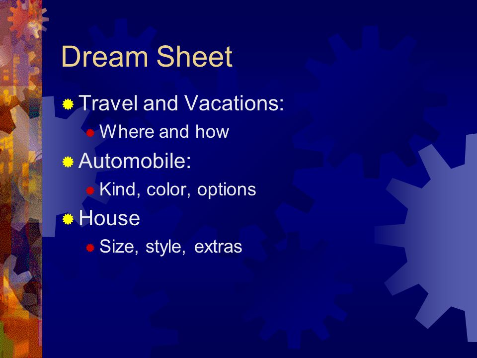 Dream Sheet  Travel and Vacations:  Where and how  Automobile:  Kind, color, options  House  Size, style, extras
