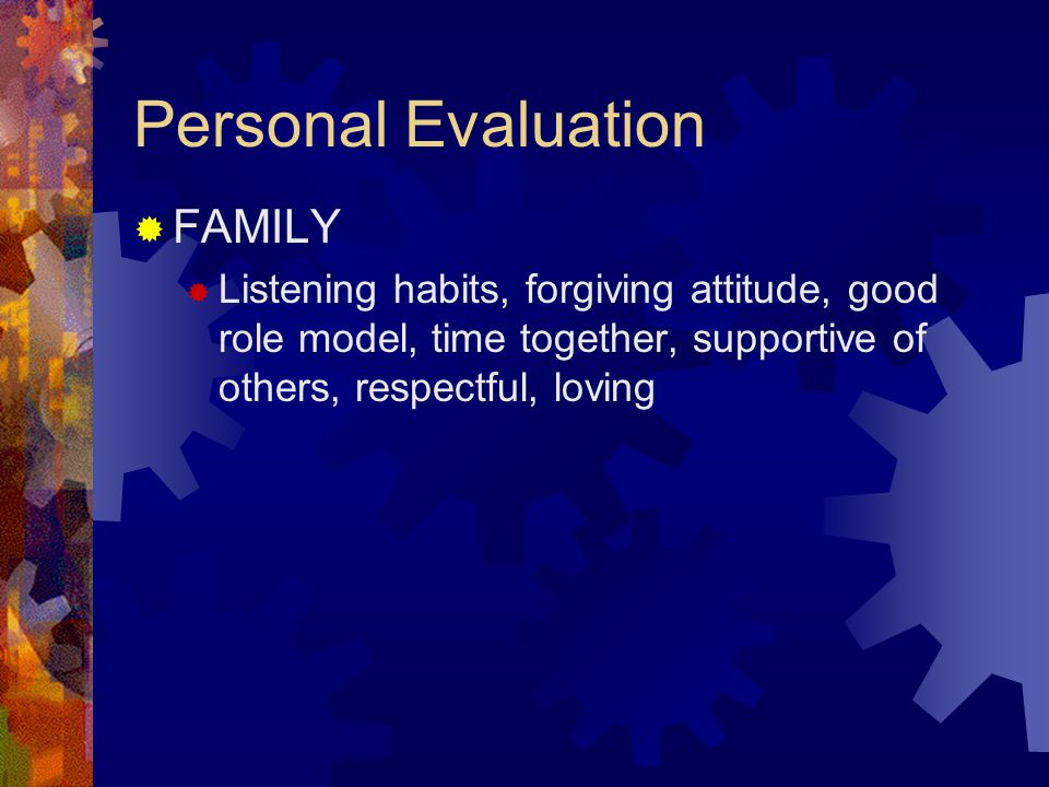 Personal Evaluation  FAMILY  Listening habits, forgiving attitude, good role model, time together, supportive of others, respectful, loving