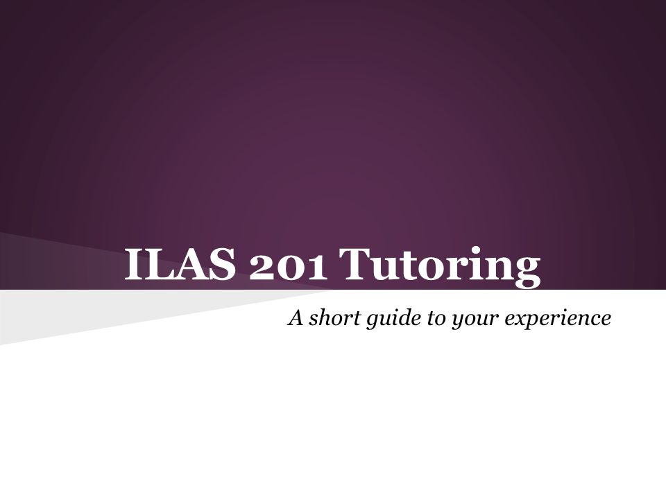 ILAS 201 Tutoring A short guide to your experience