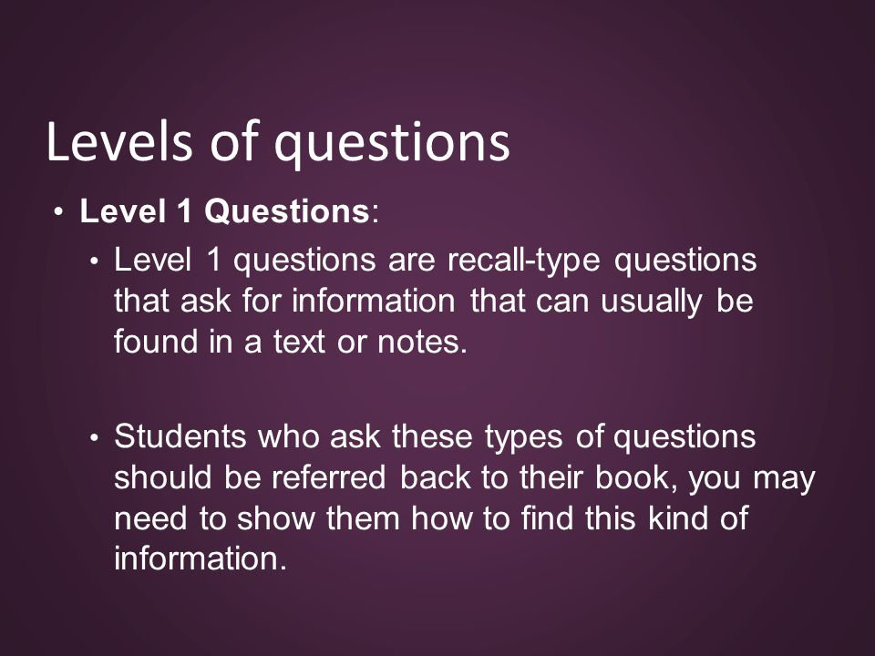 Levels of questions Level 1 Questions: Level 1 questions are recall-type questions that ask for information that can usually be found in a text or notes.