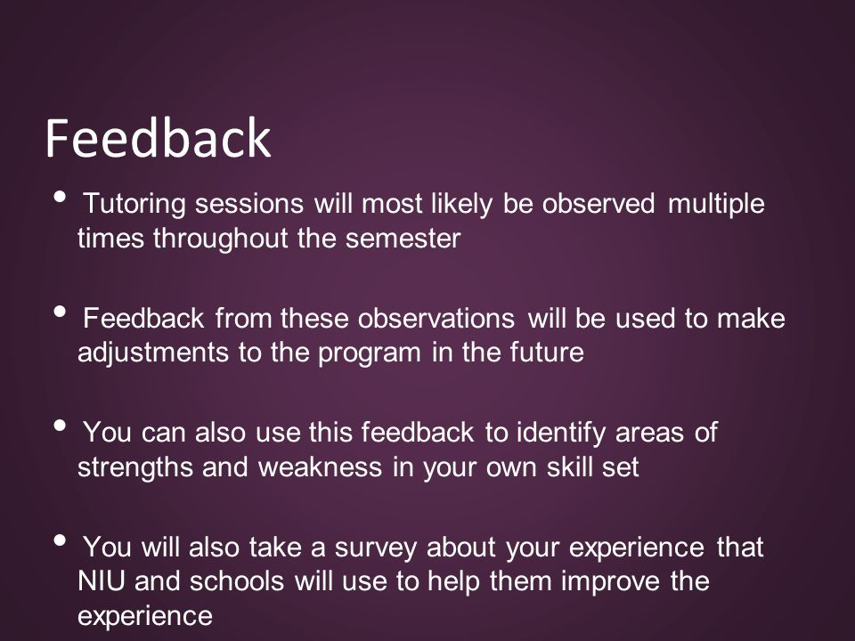 Feedback Tutoring sessions will most likely be observed multiple times throughout the semester Feedback from these observations will be used to make adjustments to the program in the future You can also use this feedback to identify areas of strengths and weakness in your own skill set You will also take a survey about your experience that NIU and schools will use to help them improve the experience