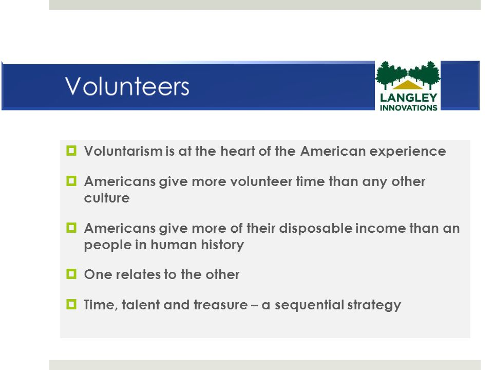  Voluntarism is at the heart of the American experience  Americans give more volunteer time than any other culture  Americans give more of their disposable income than an people in human history  One relates to the other  Time, talent and treasure – a sequential strategy
