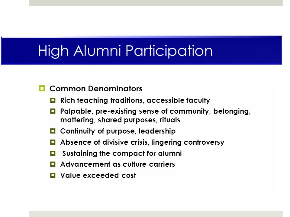  Common Denominators  Rich teaching traditions, accessible faculty  Palpable, pre-existing sense of community, belonging, mattering, shared purposes, rituals  Continuity of purpose, leadership  Absence of divisive crisis, lingering controversy  Sustaining the compact for alumni  Advancement as culture carriers  Value exceeded cost