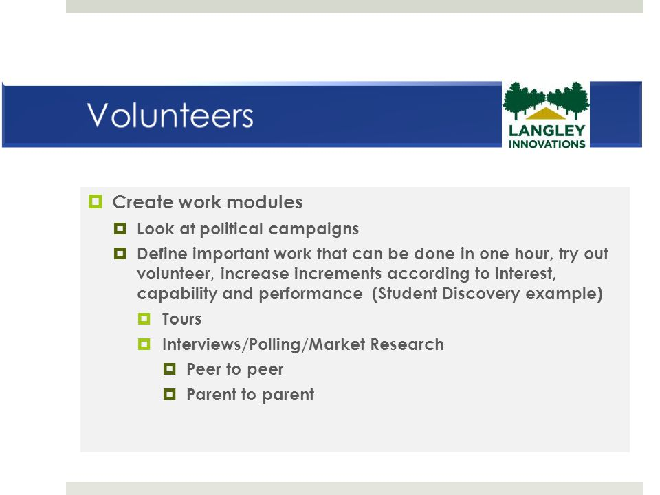  Create work modules  Look at political campaigns  Define important work that can be done in one hour, try out volunteer, increase increments according to interest, capability and performance (Student Discovery example)  Tours  Interviews/Polling/Market Research  Peer to peer  Parent to parent