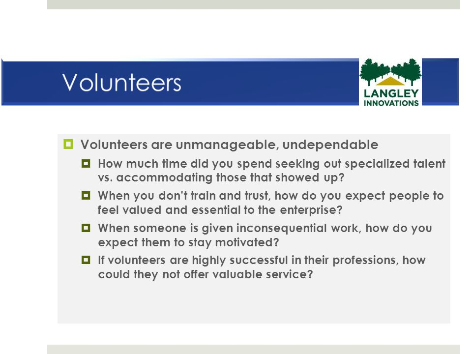  Volunteers are unmanageable, undependable  How much time did you spend seeking out specialized talent vs.