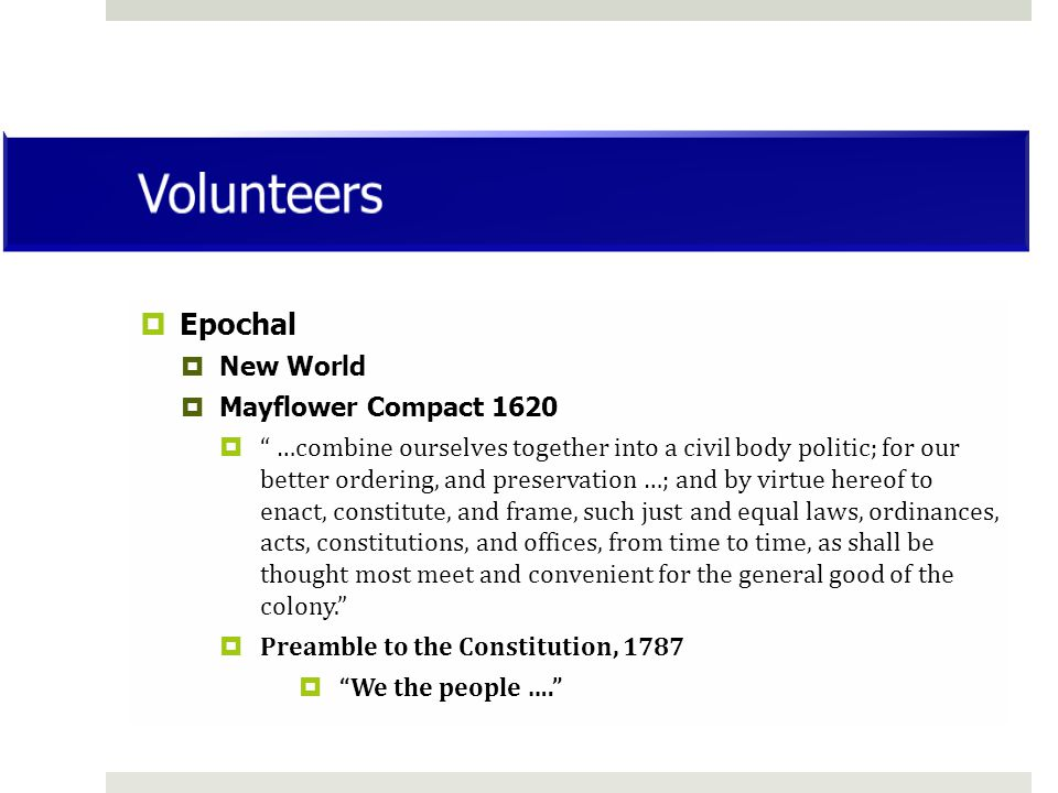  Epochal  New World  Mayflower Compact 1620  …combine ourselves together into a civil body politic; for our better ordering, and preservation …; and by virtue hereof to enact, constitute, and frame, such just and equal laws, ordinances, acts, constitutions, and offices, from time to time, as shall be thought most meet and convenient for the general good of the colony.  Preamble to the Constitution, 1787  We the people ….