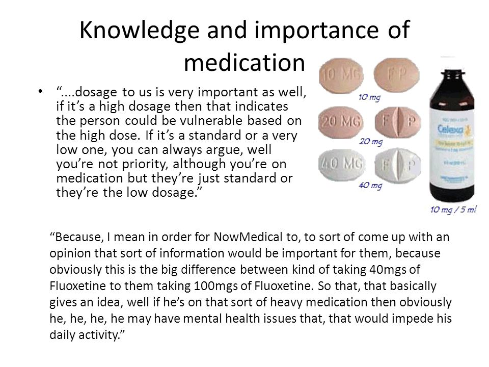 Knowledge and importance of medication ....dosage to us is very important as well, if it's a high dosage then that indicates the person could be vulnerable based on the high dose.